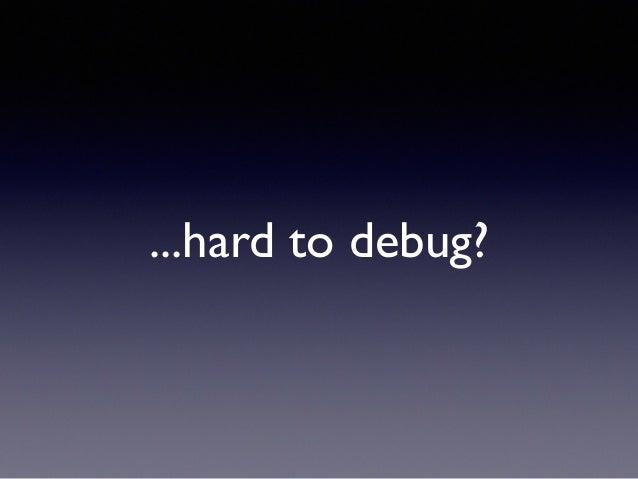 ...hard to debug?