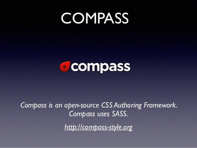 COMPASS Compass is an open-source CSS Authoring Framework. Compass uses SASS.! http://compass-style.org