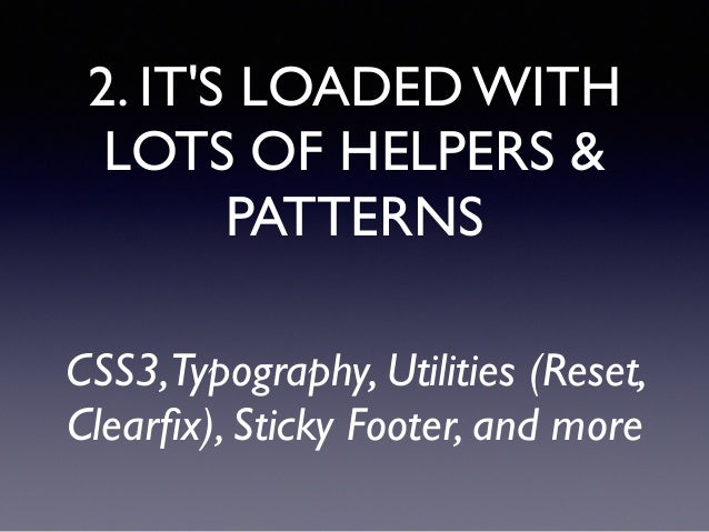2. IT'S LOADED WITH LOTS OF HELPERS & PATTERNS CSS3,Typography, Utilities (Reset, Clearfix), Sticky Footer, and more