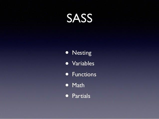 SASS • Nesting! • Variables! • Functions! • Math! • Partials
