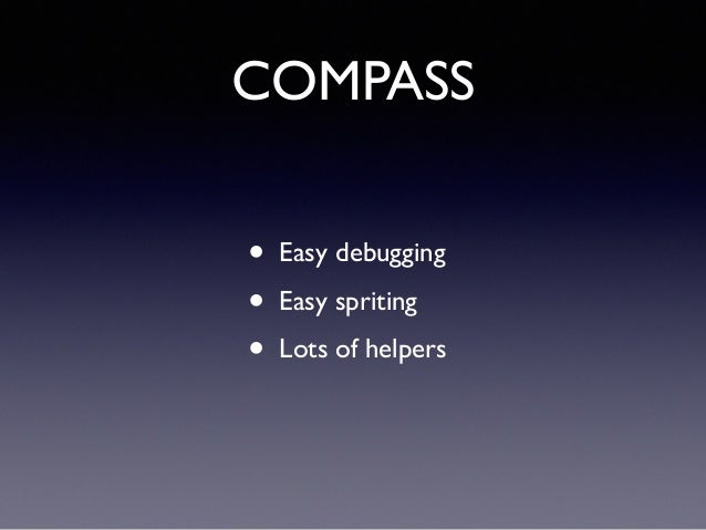 • Easy debugging! • Easy spriting! • Lots of helpers COMPASS