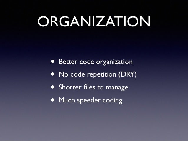 ORGANIZATION • Better code organization! • No code repetition (DRY)! • Shorter files to manage! • Much speeder coding