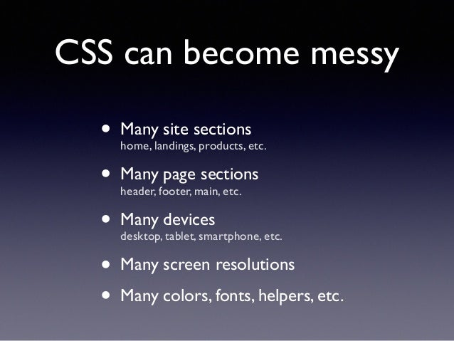 CSS can become messy • Many site sections home, landings, products, etc.! • Many page sections header, footer, main, etc...