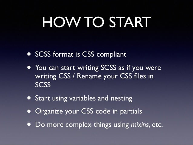 HOW TO START • SCSS format is CSS compliant! • You can start writing SCSS as if you were writing CSS / Rename your CSS file...
