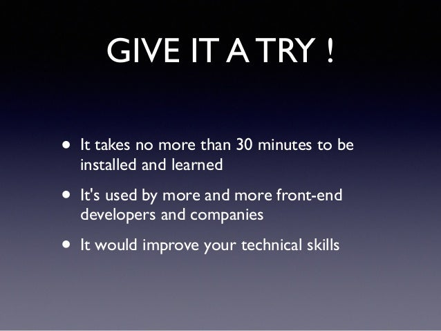 GIVE IT A TRY ! • It takes no more than 30 minutes to be installed and learned! • It's used by more and more front-end dev...