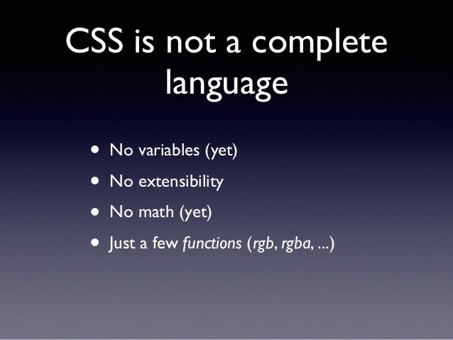 CSS is not a complete language • No variables (yet)! • No extensibility! • No math (yet)! • Just a few functions (rgb, rgb...