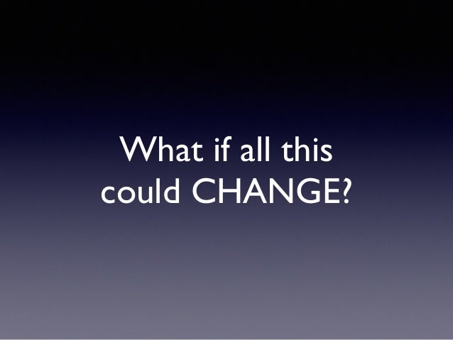 What if all this could CHANGE?