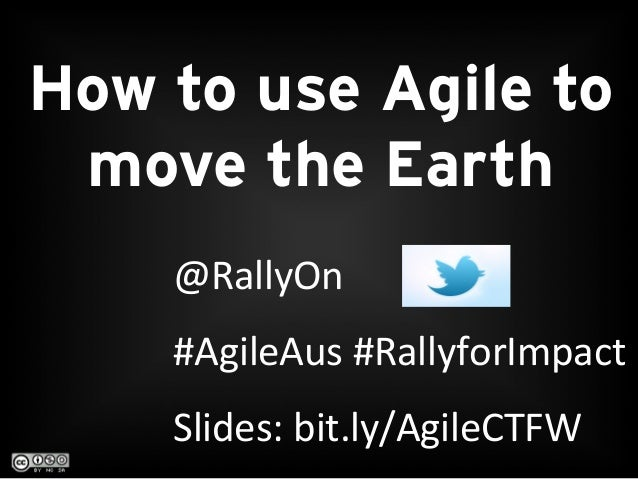 @RallyOn	  	  #AgileAus	  #RallyforImpact	  Slides:	  bit.ly/AgileCTFW	  	  How to use Agile tomove the Earth