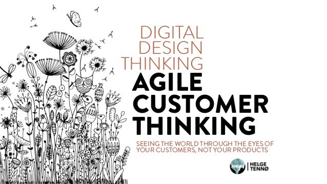 SEEING THE WORLD THROUGH THE EYES OF YOUR CUSTOMERS, NOT YOUR PRODUCTS DIGITAL DESIGN THINKING AGILE CUSTOMER THINKING