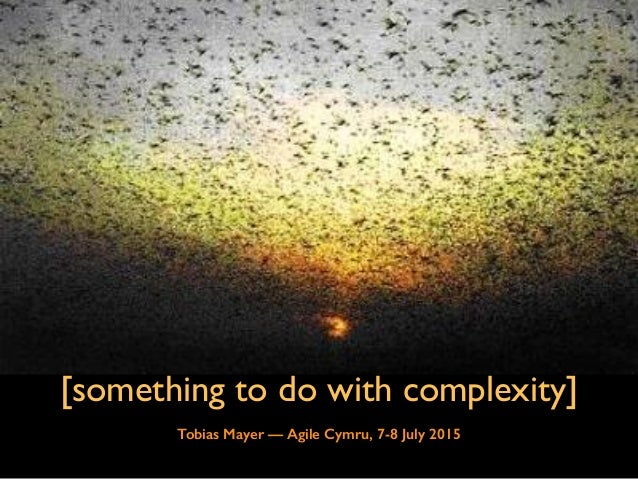 [something to do with complexity] Tobias Mayer — Agile Cymru, 7-8 July 2015