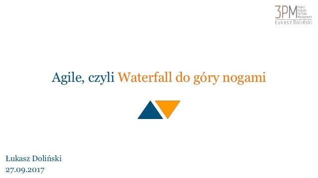 Agile, czyli Waterfall do góry nogami Łukasz Doliński 27.09.2017