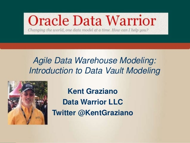 Agile Data Warehouse Modeling: Introduction to Data Vault Modeling Kent Graziano Data Warrior LLC Twitter @KentGraziano