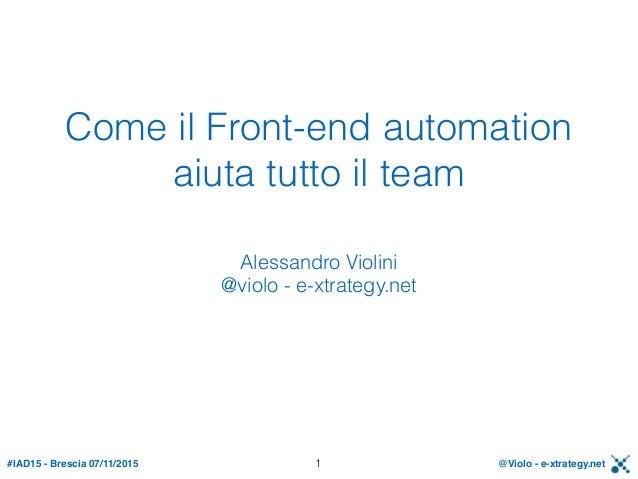 #IAD15 - Brescia 07/11/2015 @Violo - e-xtrategy.net Come il Front-end automation aiuta tutto il team Alessandro Violini @...