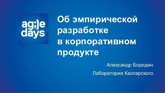 Об эмпирической разработке в корпоративном продукте Александр Бородин Лаборатория Касперского