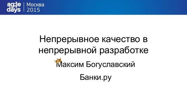 Непрерывное качество в непрерывной разработке Максим Богуславский Банки.ру