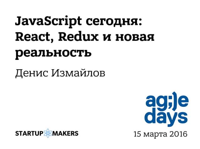 JavaScript сегодня: React, Redux и новая реальность Денис Измайлов 15 марта 2016