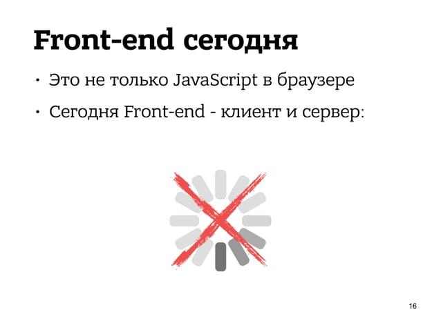Front-end сегодня • Это не только JavaScript в браузере • Сегодня Front-end - клиент и сервер: 17 SPA