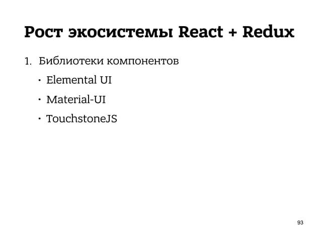 Рост экосистемы React + Redux 1. Библиотеки компонентов • Elemental UI • Material-UI • TouchstoneJS • reapp 95