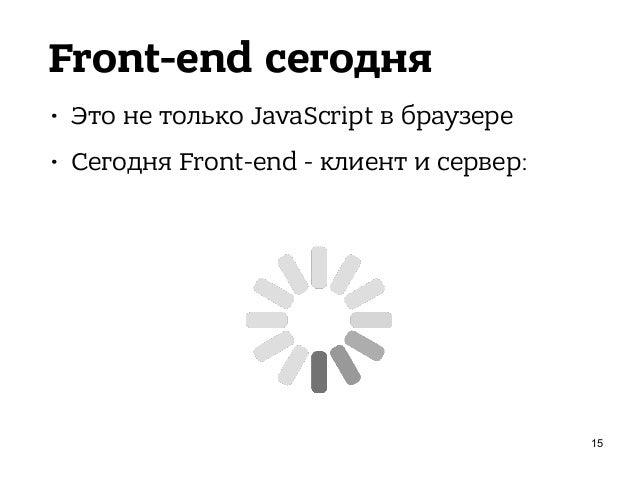 Front-end сегодня • Это не только JavaScript в браузере • Сегодня Front-end - клиент и сервер: 16