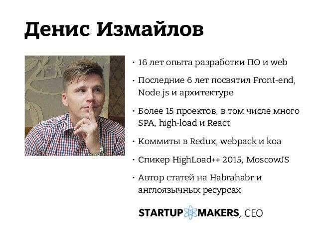 Денис Измайлов • 16 лет опыта разработки ПО и web • Последние 6 лет посвятил Front-end, Node.js и архитектуре • Более 15 п...