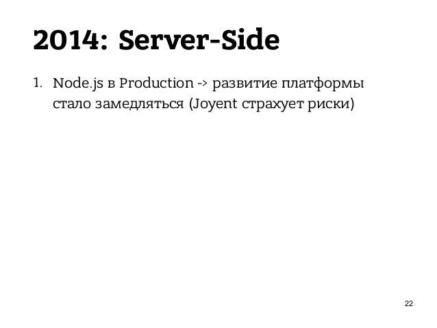 2014: Server-Side 1. Node.js в Production -> развитие платформы стало замедляться (Joyent страхует риски) 2. Node.js для с...