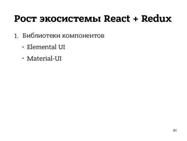 Рост экосистемы React + Redux 1. Библиотеки компонентов • Elemental UI • Material-UI • TouchstoneJS 93