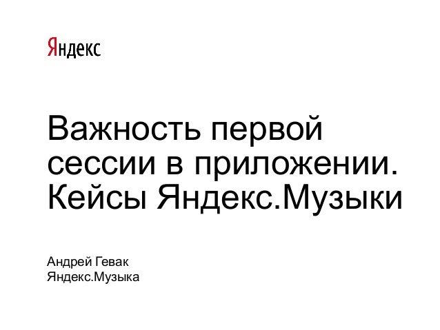 Важность первой сессии в приложении. Кейсы Яндекс.Музыки Андрей Гевак Яндекс.Музыка