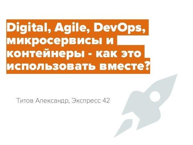 Александр Семенов Express 42 Digital, Agile, DevOps, микросервисы и контейнеры - как это использовать вместе? Титов Алекс...