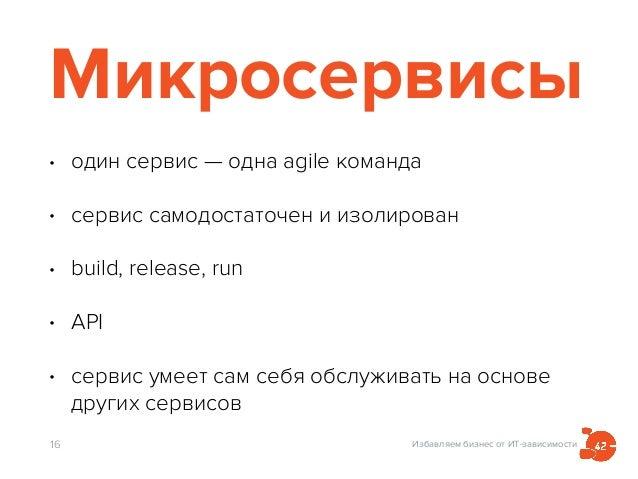 Избавляем бизнес от ИТ-зависимости Микросервисы • один сервис — одна agile команда • сервис самодостаточен и изолирован • ...