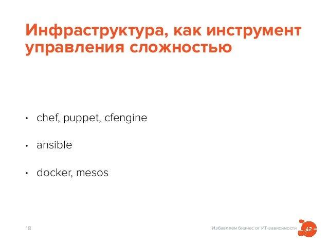 Избавляем бизнес от ИТ-зависимости Инфраструктура, как инструмент управления сложностью • chef, puppet, cfengine • ansible...
