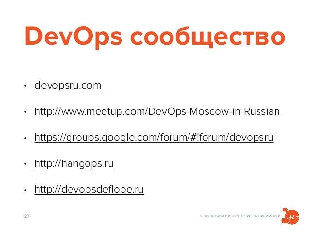 Избавляем бизнес от ИТ-зависимости DevOps сообщество • devopsru.com • http://www.meetup.com/DevOps-Moscow-in-Russian • htt...