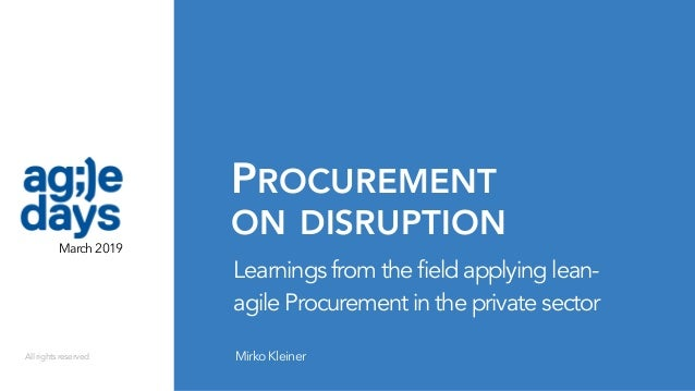 PROCUREMENT  ON DISRUPTION MirkoKleiner Learnings from the field applying lean- agile Procurement in the private sector M...