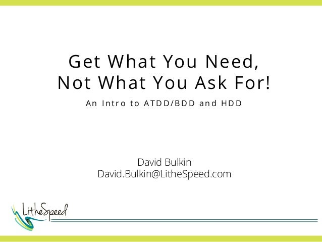 Get What You Need, Not What You Ask For! An Intro to ATDD/BDD and HDD  David Bulkin David.Bulkin@LitheSpeed.com