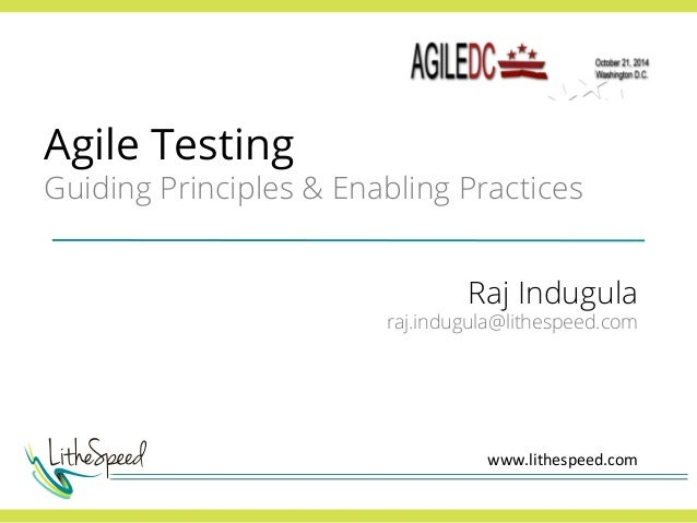 Agile Testing  Guiding Principles & Enabling Practices  Raj Indugula  raj.indugula@lithespeed.com  www.lithespeed.com