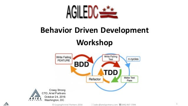 1 Behavior Driven Development Workshop Craeg Strong CTO, Ariel Partners October 24, 2016 Washington, DC ©	Copyright	Ariel	...