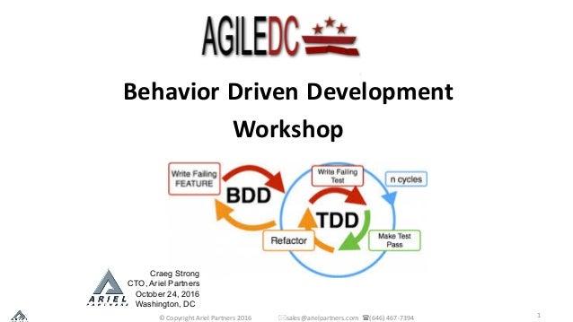 1 Behavior Driven Development Workshop Craeg Strong CTO, Ariel Partners October 24, 2016 Washington, DC ©CopyrightAriel...