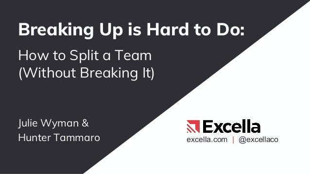 excella.com | @excellaco Julie Wyman & Hunter Tammaro Breaking Up is Hard to Do: How to Split a Team (Without Breaking It)