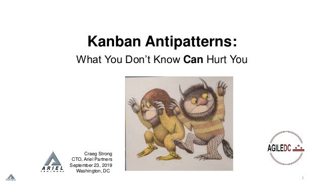 1 Kanban Antipatterns: What You Don't Know Can Hurt You Craeg Strong CTO, Ariel Partners September 23, 2019 Washington, DC