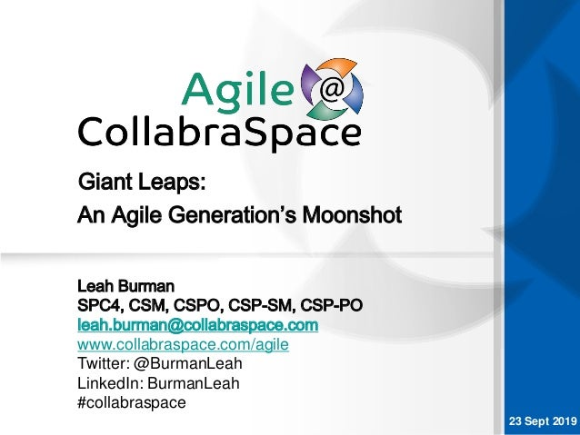 23 Sept 2019 Giant Leaps: Leah Burman SPC4, CSM, CSPO, CSP-SM, CSP-PO leah.burman@collabraspace.com www.collabraspace.com/...