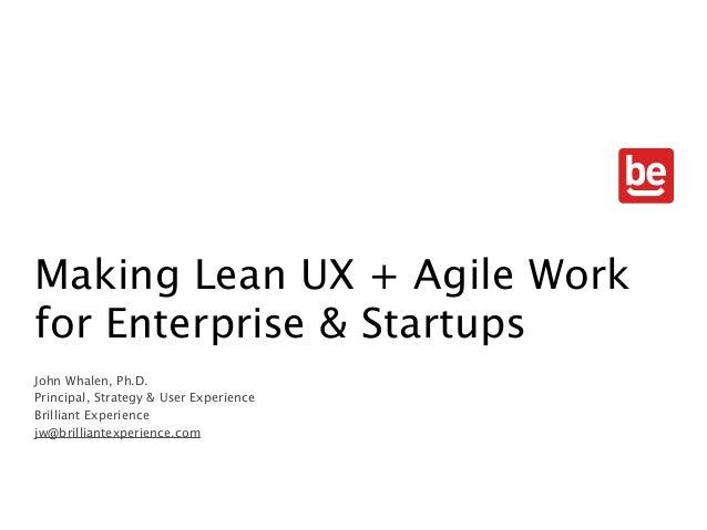Making Lean UX + Agile Work for Enterprise & Startups John Whalen, Ph.D. Principal, Strategy & User Experience Brilliant E...