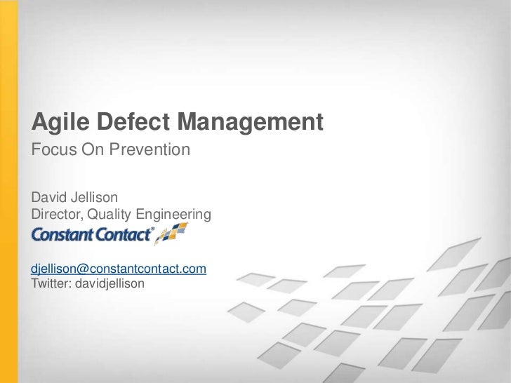 Agile Defect ManagementFocus On PreventionDavid JellisonDirector, Quality Engineeringdjellison@constantcontact.comTwitter:...