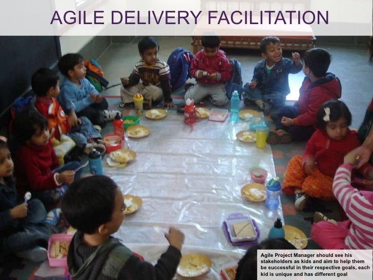 AGILE DELIVERY FACILITATION Agile Project Manager should see his stakeholders as kids and aim to help them  be successful ...