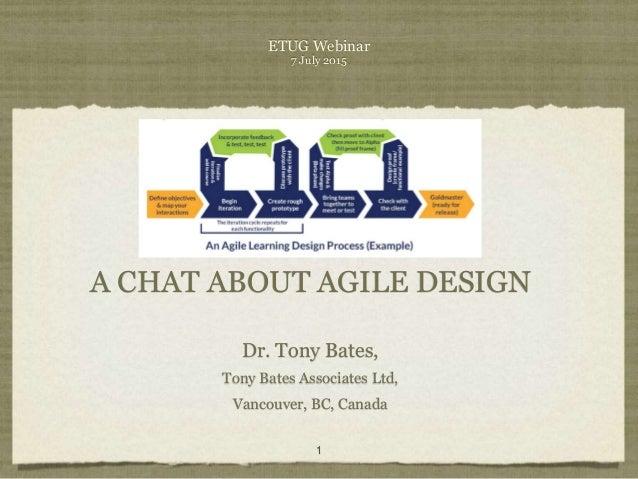 ETUG Webinar 7 July 2015 A CHAT ABOUT AGILE DESIGN Dr. Tony Bates, Tony Bates Associates Ltd, Vancouver, BC, Canada 1