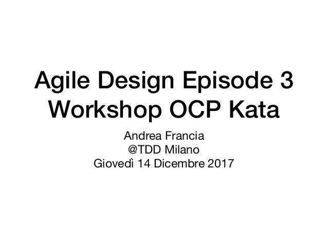 Agile Design Episode 3 Workshop OCP Kata Andrea Francia  @TDD Milano  Giovedì 14 Dicembre 2017