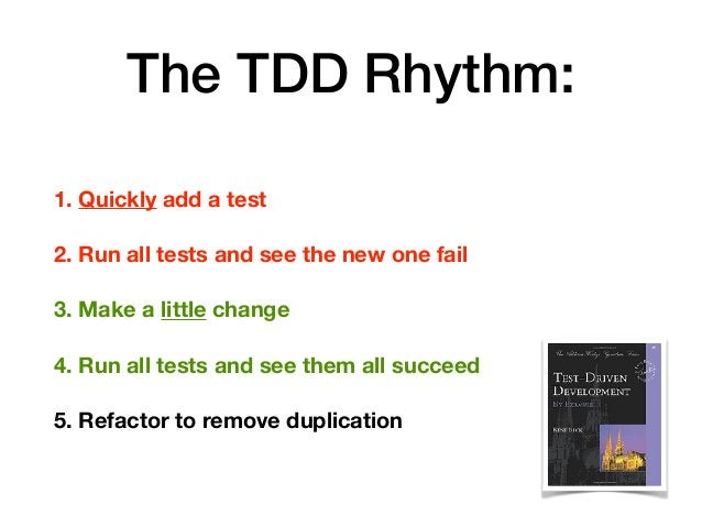 The TDD Rhythm: 1. Quickly add a test 2. Run all tests and see the new one fail 3. Make a little change 4. Run all tests a...