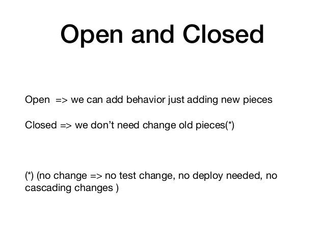 Open and Closed Open => we can add behavior just adding new pieces  Closed => we don't need change old pieces(*)  (*) (no ...
