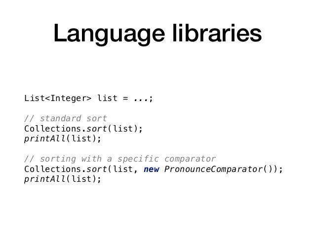 Language libraries List<Integer> list = ...; // standard sort Collections.sort(list); printAll(list); // sorting with a sp...