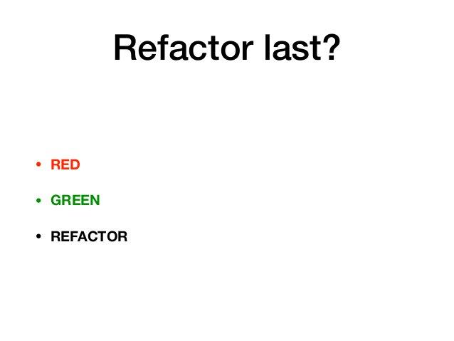 Refactor last? • RED • GREEN • REFACTOR