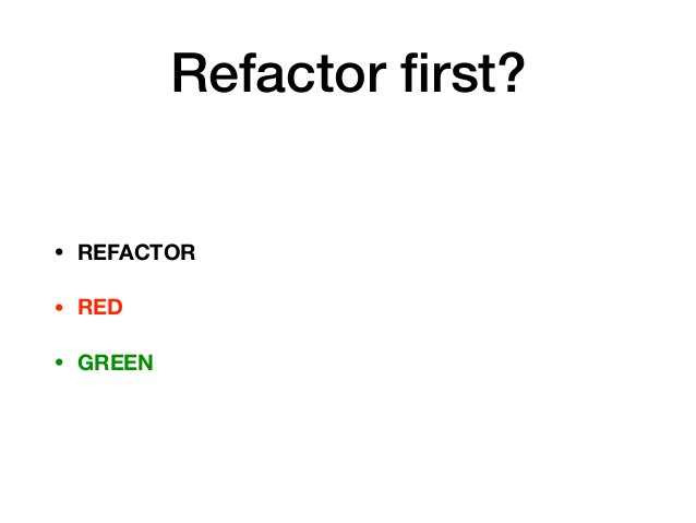 Refactor first? • REFACTOR • RED • GREEN
