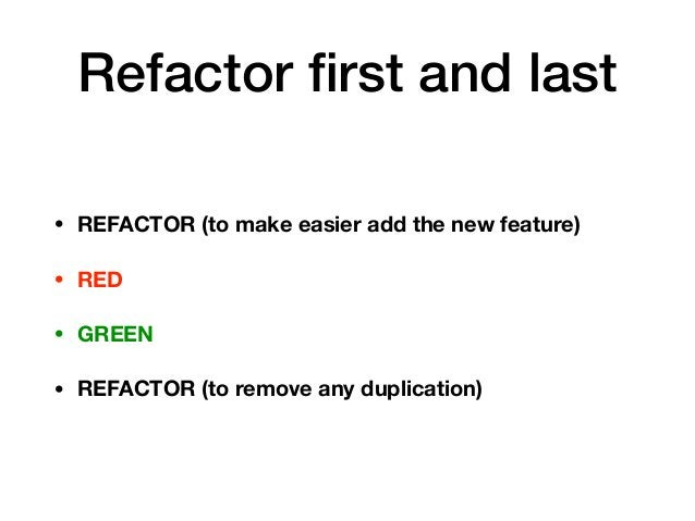 Refactor first and last • REFACTOR (to make easier add the new feature) • RED • GREEN • REFACTOR (to remove any duplication)